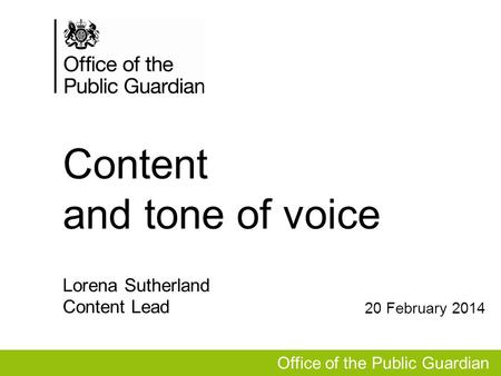 Content and tone of voice Office of the Public Guardian Lorena Sutherland Content Lead 20 February 2014.