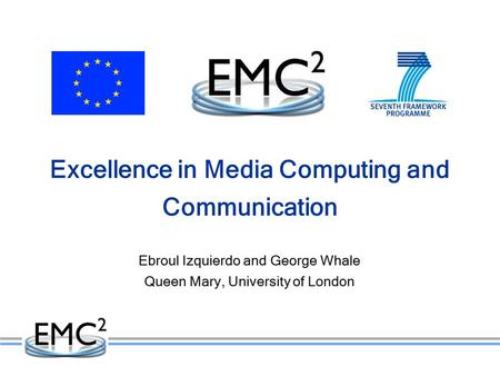 Excellence in Media Computing and Communication Ebroul Izquierdo and George Whale Queen Mary, University of London.