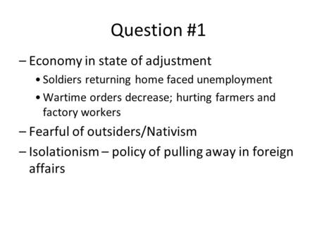 Question #1 –Economy in state of adjustment Soldiers returning home faced unemployment Wartime orders decrease; hurting farmers and factory workers –Fearful.