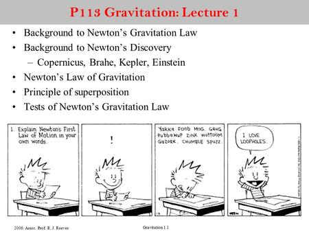 2006: Assoc. Prof. R. J. Reeves Gravitation 1.1 P113 Gravitation: Lecture 1 Background to Newton's Gravitation Law Background to Newton's Discovery –Copernicus,