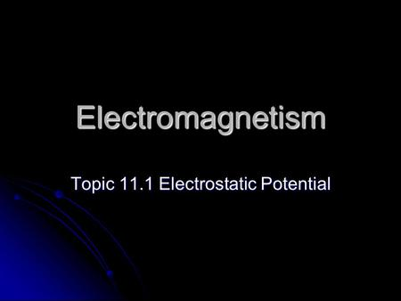 Electromagnetism Topic 11.1 Electrostatic Potential.