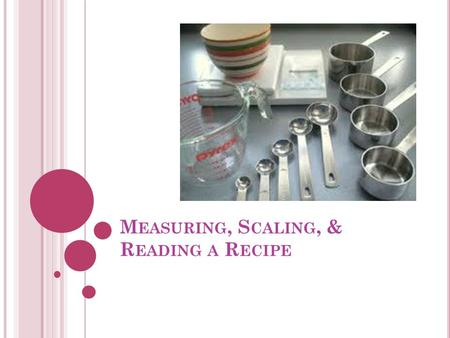 M EASURING, S CALING, & R EADING A R ECIPE. Measuring accurately is probably the most important cooking skill in the kitchen. Home Economists in test.