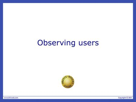 Observing users. What and when to observe Goals & questions determine the paradigms and techniques used. Observation is valuable any time during design.