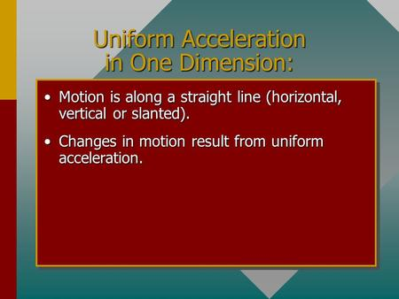 Uniform Acceleration in One Dimension: Motion is along a straight line (horizontal, vertical or slanted).Motion is along a straight line (horizontal,
