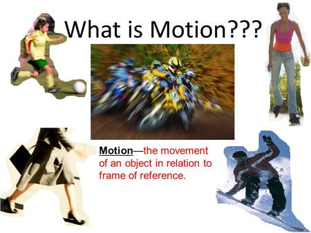 What is Motion??? Motion—the movement of an object in relation to frame of reference.