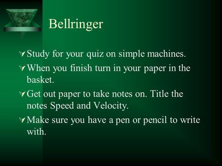 Bellringer  Study for your quiz on simple machines.  When you finish turn in your paper in the basket.  Get out paper to take notes on. Title the notes.