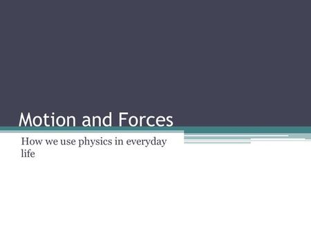 Motion and Forces How we use physics in everyday life.