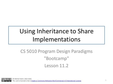 Using Inheritance to Share Implementations CS 5010 Program Design Paradigms Bootcamp Lesson 11.2 1 © Mitchell Wand, 2012-2015 This work is licensed under.