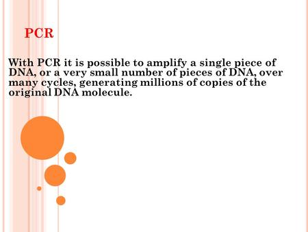 PCR With PCR it is possible to amplify a single piece of DNA, or a very small number of pieces of DNA, over many cycles, generating millions of copies.