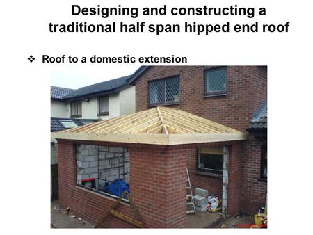 Designing and constructing a traditional half span hipped end roof  Roof to a domestic extension.