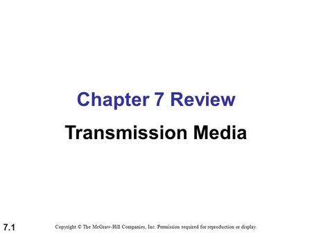 7.1 Chapter 7 Review Transmission Media Copyright © The McGraw-Hill Companies, Inc. Permission required for reproduction or display.