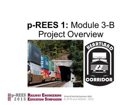 © APTA and AREMA - 2015 p-REES 1: Module 3-B Project Overview Photo © Norfolk Southern 2015.