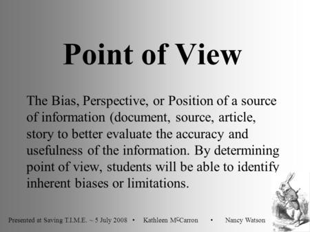 Point of View The Bias, Perspective, or Position of a source of information (document, source, article, story to better evaluate the accuracy and usefulness.