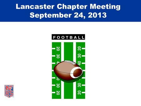 Lancaster Chapter Meeting September 24, 2013. Take Part. Get Set For Life.™ National Federation of State High School Associations Game Review Week #4.