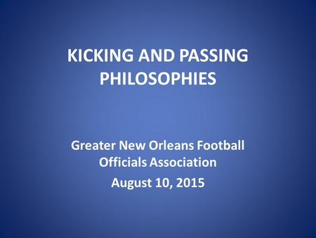 KICKING AND PASSING PHILOSOPHIES Greater New Orleans Football Officials Association August 10, 2015.