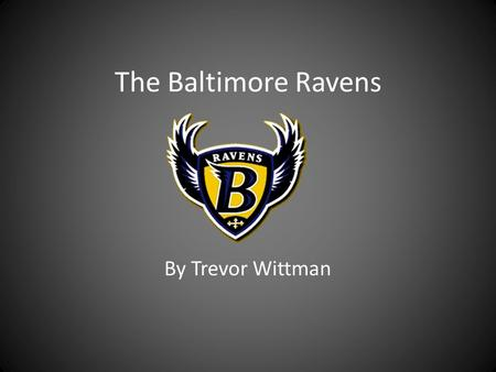 The Baltimore Ravens By Trevor Wittman. Goals I wanted to find a topic where I could really give a picture of what I enjoy through cool pictures, videos,