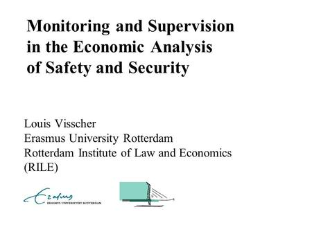Monitoring and Supervision in the Economic Analysis of Safety and Security Louis Visscher Erasmus University Rotterdam Rotterdam Institute of Law and Economics.