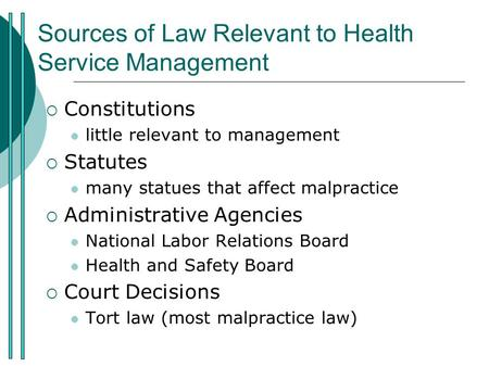 Sources of Law Relevant to Health Service Management  Constitutions little relevant to management  Statutes many statues that affect malpractice  Administrative.