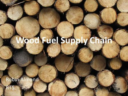 Wood Fuel Supply Chain Robin Almond RTS. Who are RTS? Timber Harvesting & Marketing Quarter of a million tonnes of timber per year Woodland Management.