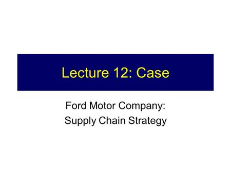 Lecture 12: Case Ford Motor Company: Supply Chain Strategy.