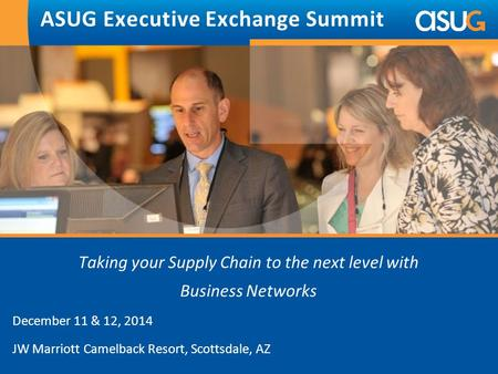 Taking your Supply Chain to the next level with Business Networks December 11 & 12, 2014 JW Marriott Camelback Resort, Scottsdale, AZ ASUG Executive Exchange.