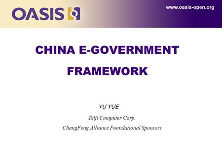CHINA E-GOVERNMENT FRAMEWORK www.oasis-open.org Taiji Computer Corp. ChangFeng Alliance Foundational Sponsors YU YUE.