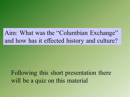 "Aim: What was the ""Columbian Exchange"" and how has it effected history and culture? Following this short presentation there will be a quiz on this material."