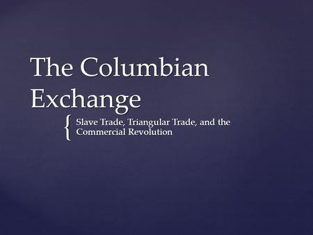 { The Columbian Exchange Slave Trade, Triangular Trade, and the Commercial Revolution.