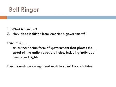 Bell Ringer 1.What is fascism? 2.How does it differ from America's government? Fascism is… an authoritarian form of government that places the good of.