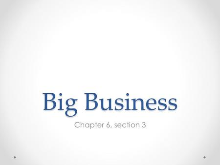 Big Business Chapter 6, section 3. Capitalism Economic system in which private businesses run most industries Competition determines how much goods cost.