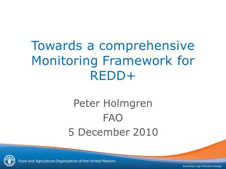Towards a comprehensive Monitoring Framework for REDD+ Peter Holmgren FAO 5 December 2010.