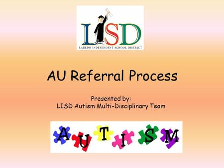 AU Referral Process Presented by: LISD Autism Multi-Disciplinary Team.