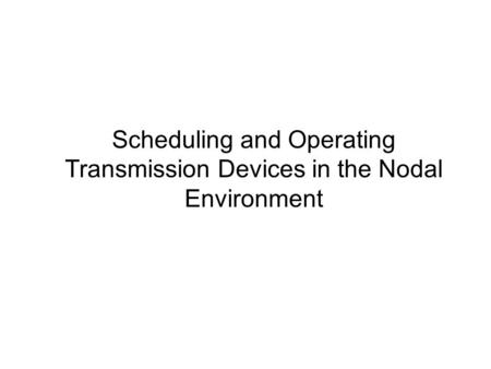 Scheduling and Operating Transmission Devices in the Nodal Environment.
