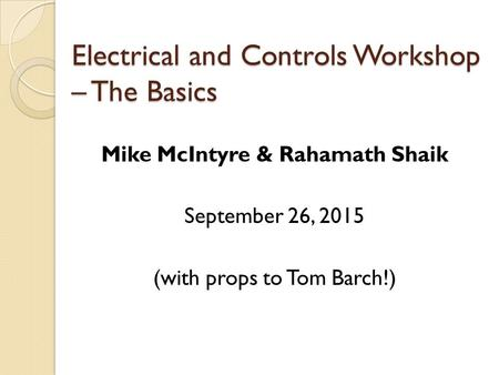Electrical and Controls Workshop – The Basics Mike McIntyre & Rahamath Shaik September 26, 2015 (with props to Tom Barch!)
