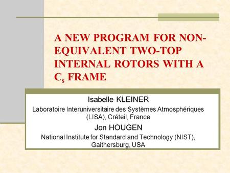 A NEW PROGRAM FOR NON- EQUIVALENT TWO-TOP INTERNAL ROTORS WITH A C s FRAME Isabelle KLEINER Laboratoire Interuniversitaire des Systèmes Atmosphériques.