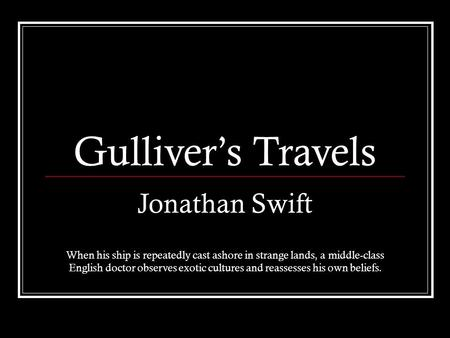 Gulliver's Travels Jonathan Swift When his ship is repeatedly cast ashore in strange lands, a middle-class English doctor observes exotic cultures and.