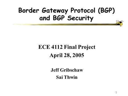 1 Border Gateway Protocol (BGP) and BGP Security Jeff Gribschaw Sai Thwin ECE 4112 Final Project April 28, 2005.