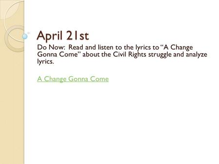 "April 21st Do Now: Read and listen to the lyrics to ""A Change Gonna Come"" about the Civil Rights struggle and analyze lyrics. A Change Gonna Come."