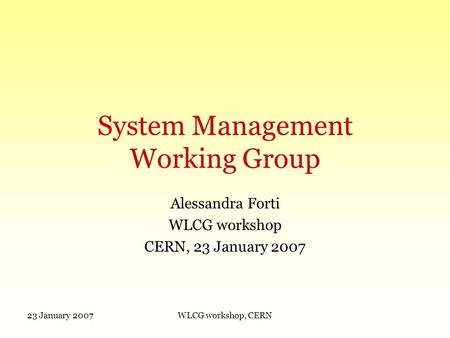23 January 2007WLCG workshop, CERN System Management Working Group Alessandra Forti WLCG workshop CERN, 23 January 2007.