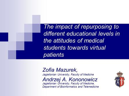 The impact of repurposing to different educational levels in the attitudes of medical students towards virtual patients Zofia Mazurek, Jagiellonian University,