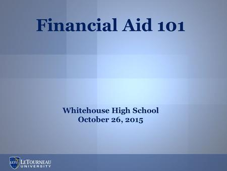Financial Aid 101 Whitehouse High School October 26, 2015.