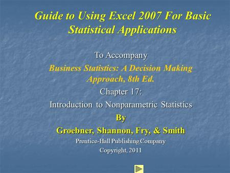 Guide to Using Excel 2007 For Basic Statistical Applications To Accompany Business Statistics: A Decision Making Approach, 8th Ed. Chapter 17: Introduction.