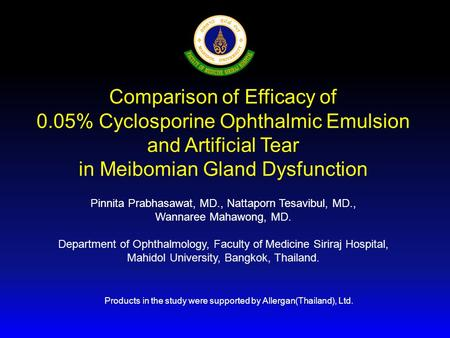 Comparison of Efficacy of 0.05% Cyclosporine Ophthalmic Emulsion and Artificial Tear in Meibomian Gland Dysfunction Pinnita Prabhasawat, MD., Nattaporn.