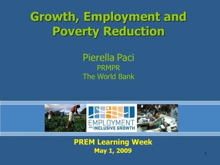 1 PREM Learning Week May 1, 2009 Growth, Employment and Poverty Reduction Pierella Paci PRMPR The World Bank.