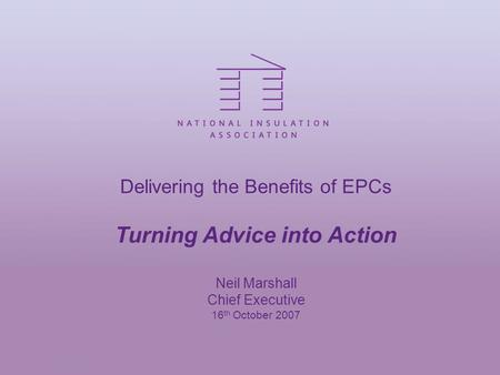 Delivering the Benefits of EPCs Turning Advice into Action Neil Marshall Chief Executive 16 th October 2007.