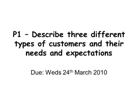 P1 – Describe three different types of customers and their needs and expectations Due: Weds 24 th March 2010.
