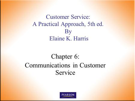Chapter 6: Communications in Customer Service Customer Service: A Practical Approach, 5th ed. By Elaine K. Harris.