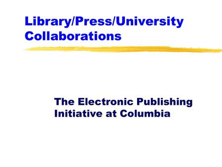 Library/Press/University Collaborations The Electronic Publishing Initiative at Columbia.