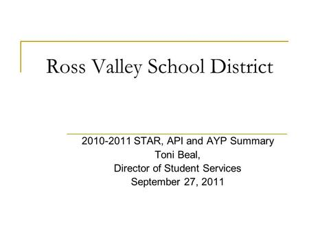 Ross Valley School District 2010-2011 STAR, API and AYP Summary Toni Beal, Director of Student Services September 27, 2011.