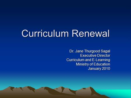 Curriculum Renewal Dr. Jane Thurgood Sagal Executive Director Curriculum and E-Learning Ministry of Education January 2010.